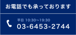 お電話でも承っております 平日 10:30~19:30 03-6453-2744